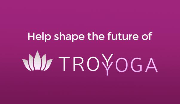 Help Shape the Future of TROY YOGA